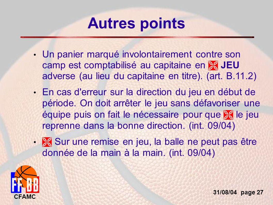 31/08/04 page 27 CFAMC Autres points Un panier marqué involontairement contre son camp est comptabilisé au capitaine en JEU adverse (au lieu du capitaine en titre).