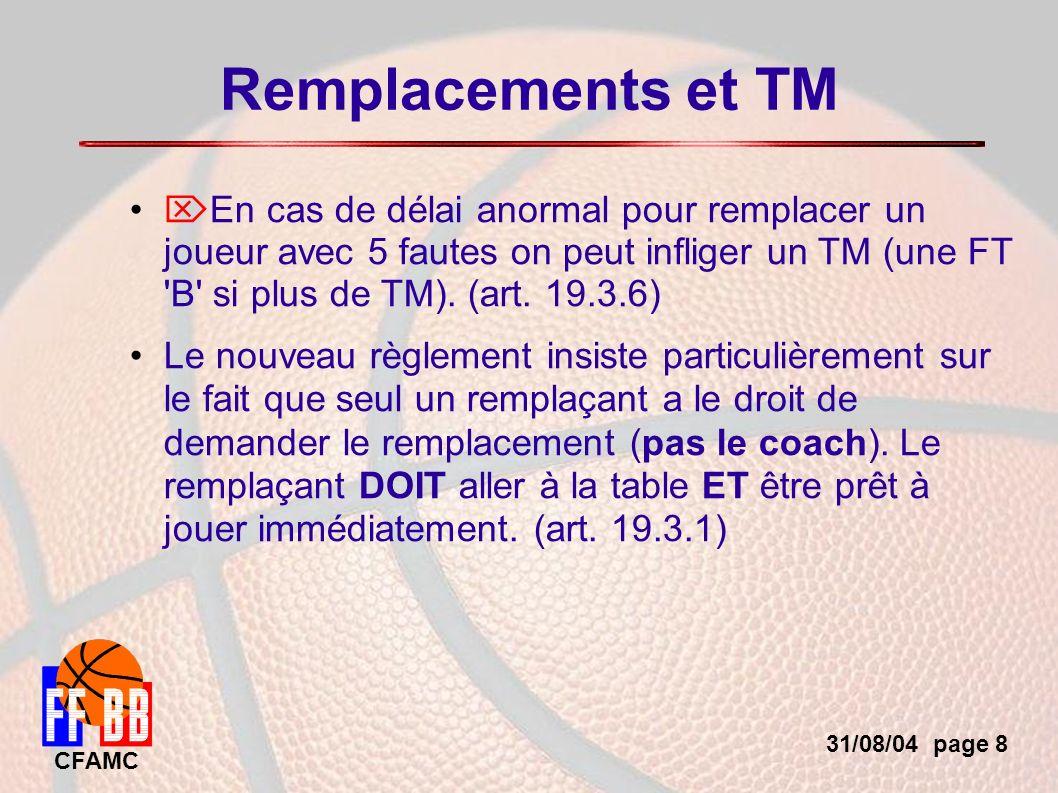 31/08/04 page 8 CFAMC Remplacements et TM En cas de délai anormal pour remplacer un joueur avec 5 fautes on peut infliger un TM (une FT B si plus de TM).