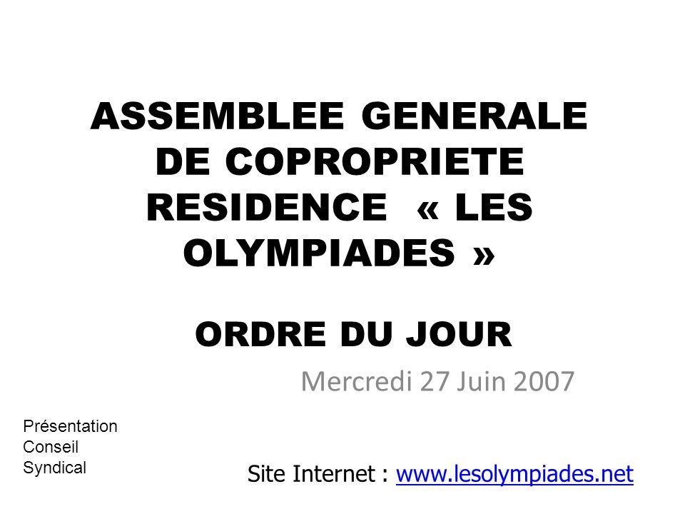 ASSEMBLEE GENERALE DE COPROPRIETE RESIDENCE « LES OLYMPIADES » Mercredi 27 Juin 2007 Site Internet : www.lesolympiades.netwww.lesolympiades.net ORDRE DU JOUR Présentation Conseil Syndical