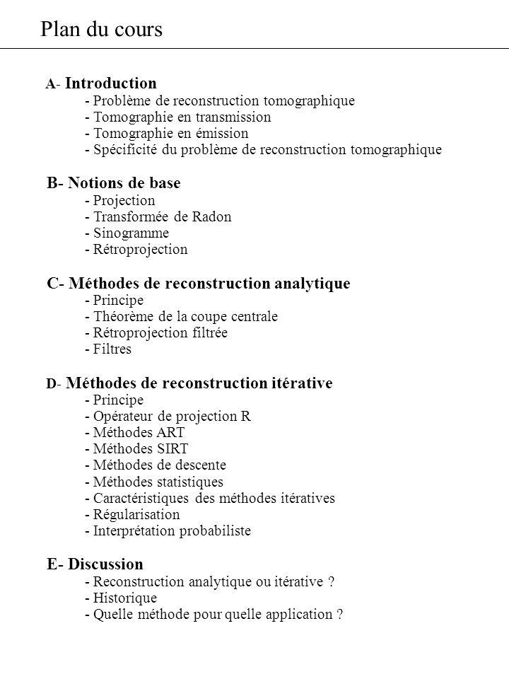 Plan du cours A- Introduction - Problème de reconstruction tomographique - Tomographie en transmission - Tomographie en émission - Spécificité du prob
