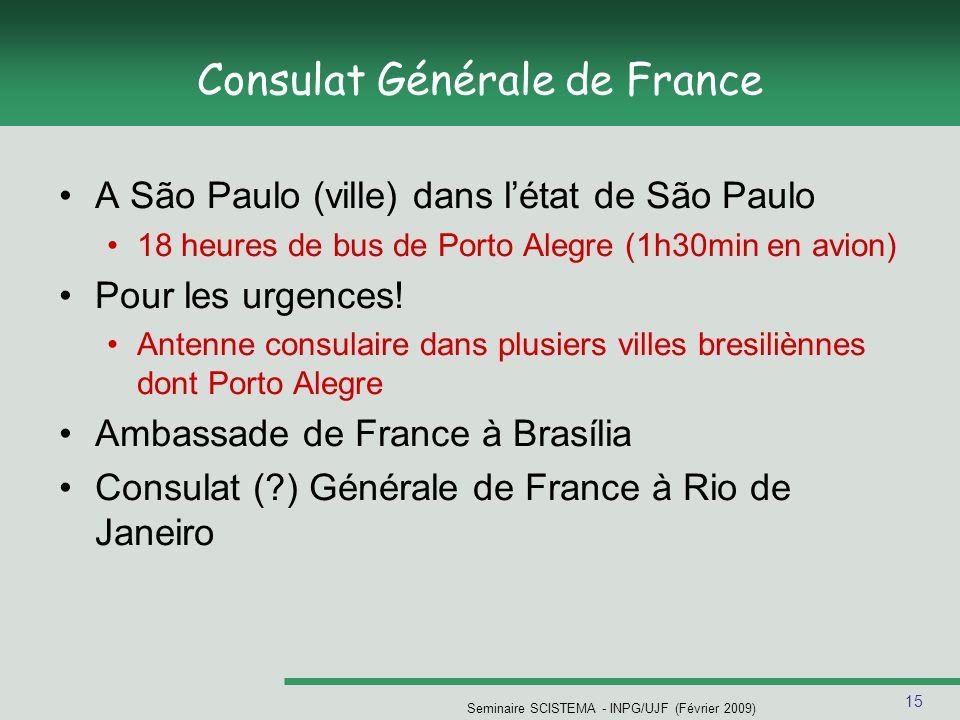 15 Seminaire SCISTEMA - INPG/UJF (Février 2009) Consulat Générale de France A São Paulo (ville) dans létat de São Paulo 18 heures de bus de Porto Alegre (1h30min en avion) Pour les urgences.