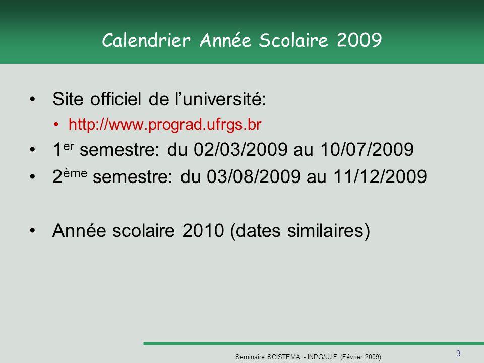 3 Seminaire SCISTEMA - INPG/UJF (Février 2009) Calendrier Année Scolaire 2009 Site officiel de luniversité: http://www.prograd.ufrgs.br 1 er semestre: du 02/03/2009 au 10/07/2009 2 ème semestre: du 03/08/2009 au 11/12/2009 Année scolaire 2010 (dates similaires)