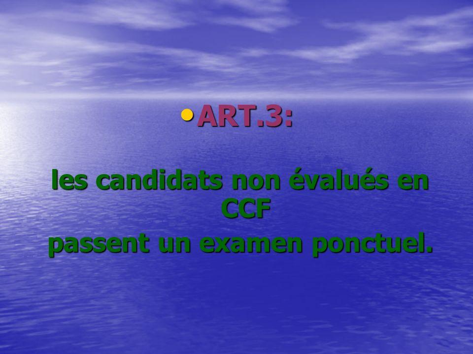 ART.3: ART.3: les candidats non évalués en CCF les candidats non évalués en CCF passent un examen ponctuel.