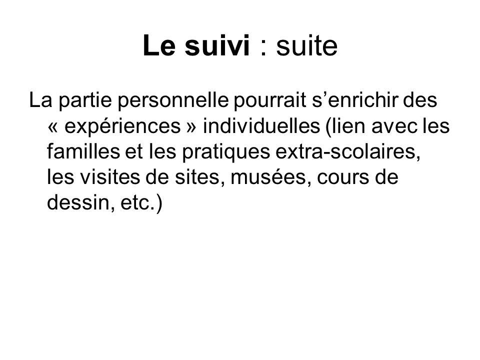 Le suivi : suite La partie personnelle pourrait senrichir des « expériences » individuelles (lien avec les familles et les pratiques extra-scolaires, les visites de sites, musées, cours de dessin, etc.)