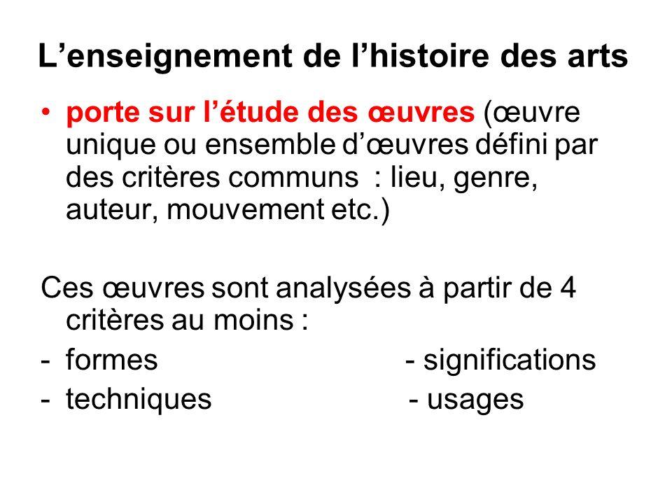 Lenseignement de lhistoire des arts porte sur létude des œuvres (œuvre unique ou ensemble dœuvres défini par des critères communs : lieu, genre, auteur, mouvement etc.) Ces œuvres sont analysées à partir de 4 critères au moins : -formes - significations -techniques - usages