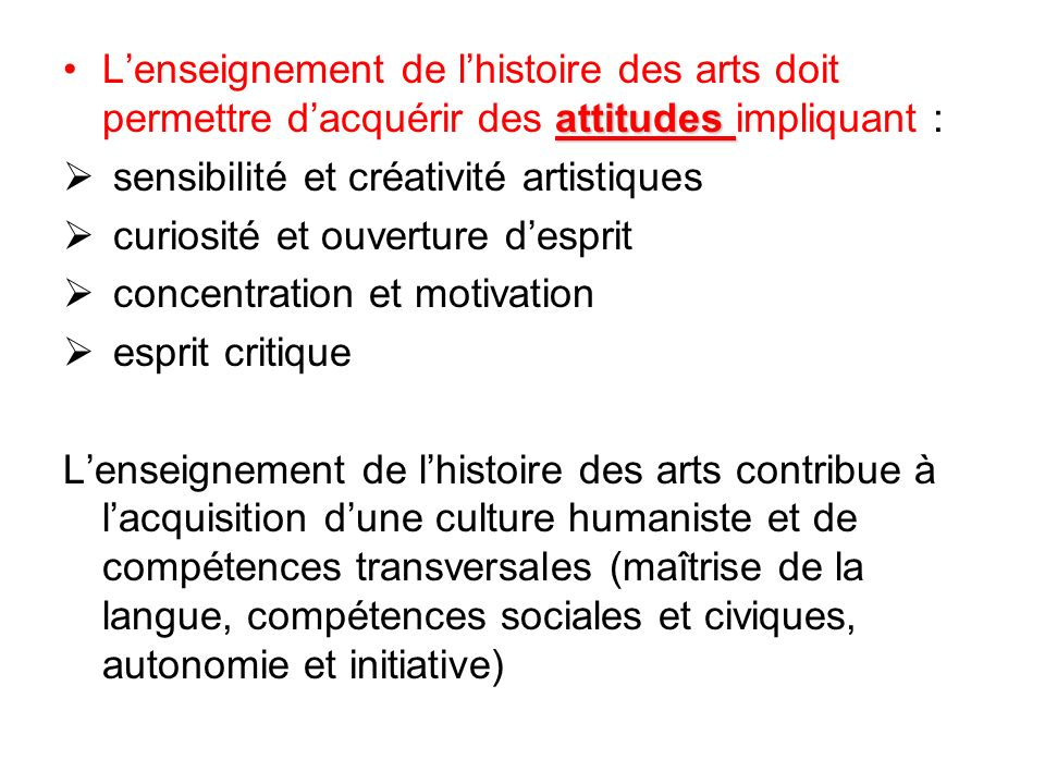 attitudesLenseignement de lhistoire des arts doit permettre dacquérir des attitudes impliquant : sensibilité et créativité artistiques curiosité et ou