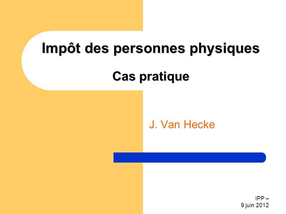 IPP – 9 juin 2012 Impôt des personnes physiques Cas pratique J. Van Hecke