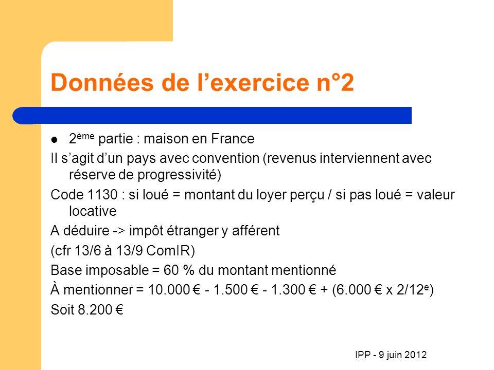 Données de lexercice n°2 2 ème partie : maison en France Il sagit dun pays avec convention (revenus interviennent avec réserve de progressivité) Code 1130 : si loué = montant du loyer perçu / si pas loué = valeur locative A déduire -> impôt étranger y afférent (cfr 13/6 à 13/9 ComIR) Base imposable = 60 % du montant mentionné À mentionner = 10.000 - 1.500 - 1.300 + (6.000 x 2/12 e ) Soit 8.200 IPP - 9 juin 2012