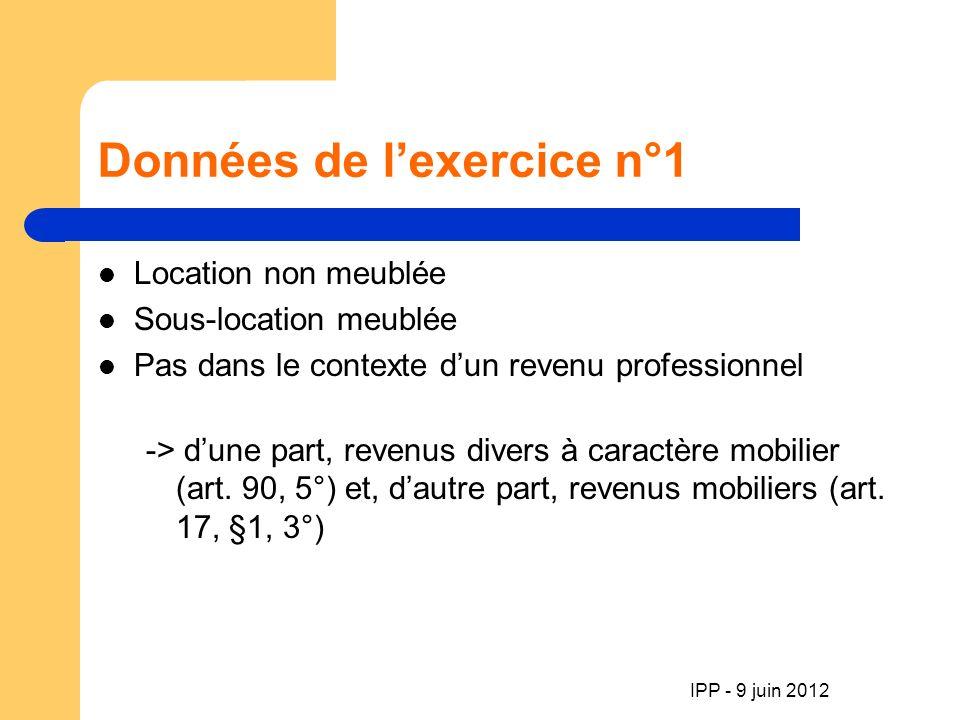 IPP - 9 juin 2012 Données de lexercice n°1 Location non meublée Sous-location meublée Pas dans le contexte dun revenu professionnel -> dune part, revenus divers à caractère mobilier (art.