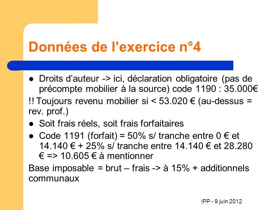 IPP - 9 juin 2012 Données de lexercice n°4 Droits dauteur -> ici, déclaration obligatoire (pas de précompte mobilier à la source) code 1190 : 35.000 !.