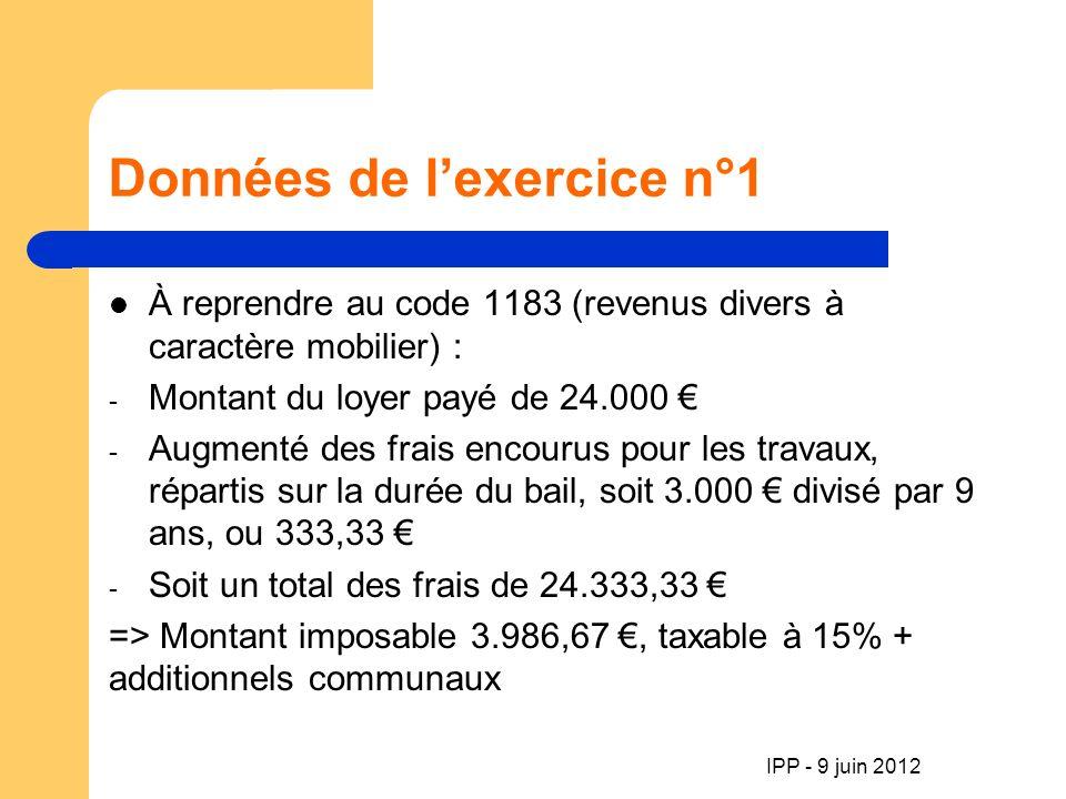 IPP - 9 juin 2012 Données de lexercice n° 4 Plus-value s/ cession terrain : code 1205 Nb : en-dehors dune activité professionnelle 3 possibilités : - revente après 8 ans -> non-imposable - revente entre 5 et 8 ans -> 16,5% + add.