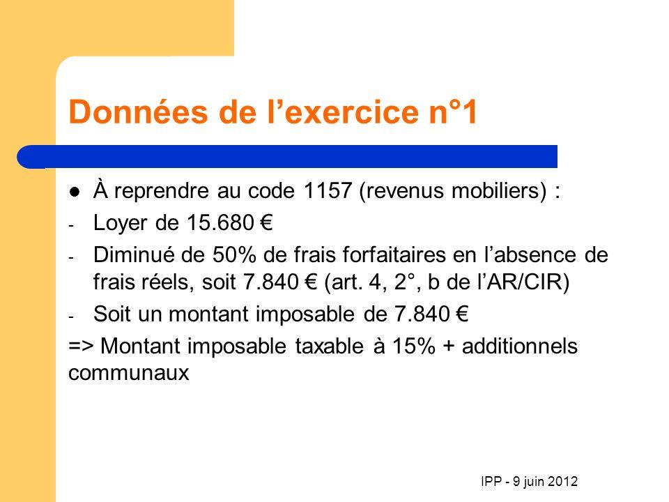 IPP - 9 juin 2012 Données de lexercice n°1 À reprendre au code 1157 (revenus mobiliers) : - Loyer de 15.680 - Diminué de 50% de frais forfaitaires en labsence de frais réels, soit 7.840 (art.