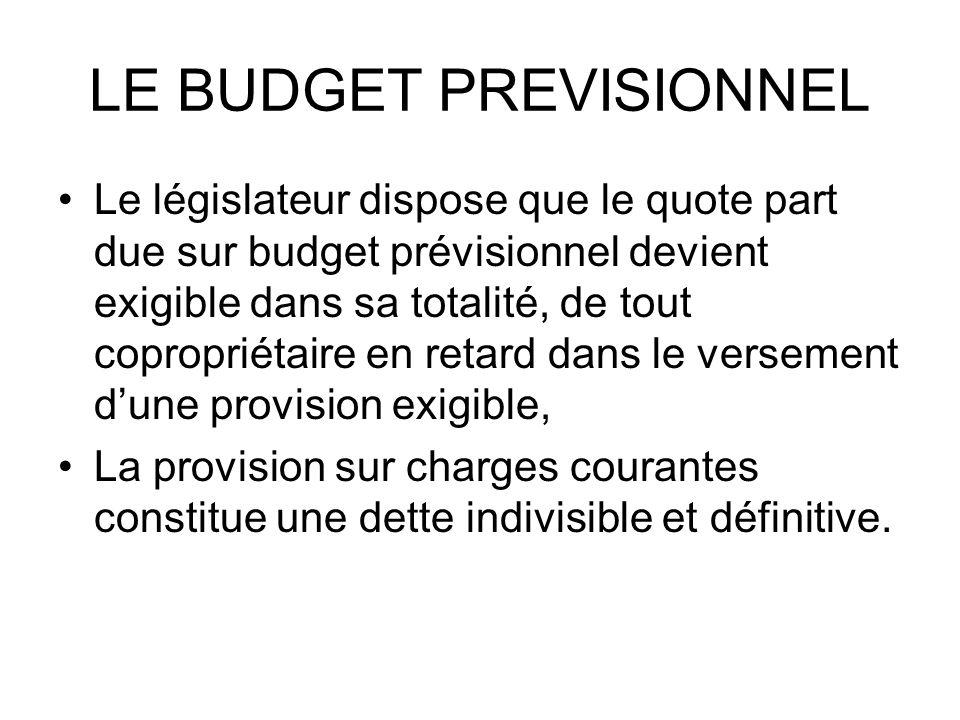 LE BUDGET PREVISIONNEL Le législateur dispose que le quote part due sur budget prévisionnel devient exigible dans sa totalité, de tout copropriétaire