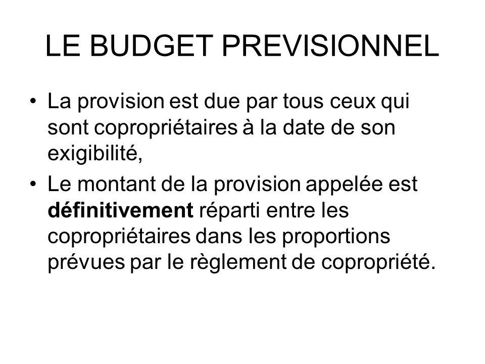 LE BUDGET PREVISIONNEL La provision est due par tous ceux qui sont copropriétaires à la date de son exigibilité, Le montant de la provision appelée es