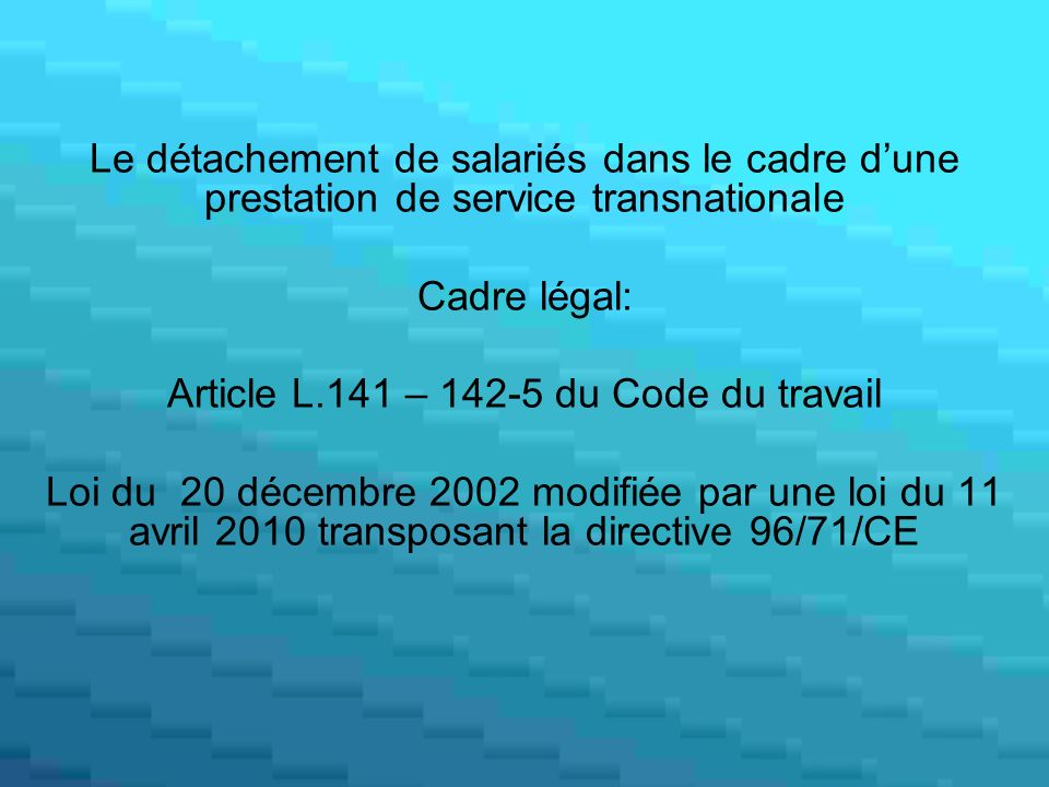 Le détachement de salariés dans le cadre dune prestation de service transnationale Cadre légal: Article L.141 – 142-5 du Code du travail Loi du 20 décembre 2002 modifiée par une loi du 11 avril 2010 transposant la directive 96/71/CE