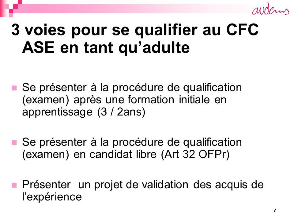 7 3 voies pour se qualifier au CFC ASE en tant quadulte Se présenter à la procédure de qualification (examen) après une formation initiale en apprentissage (3 / 2ans) Se présenter à la procédure de qualification (examen) en candidat libre (Art 32 OFPr) Présenter un projet de validation des acquis de lexpérience