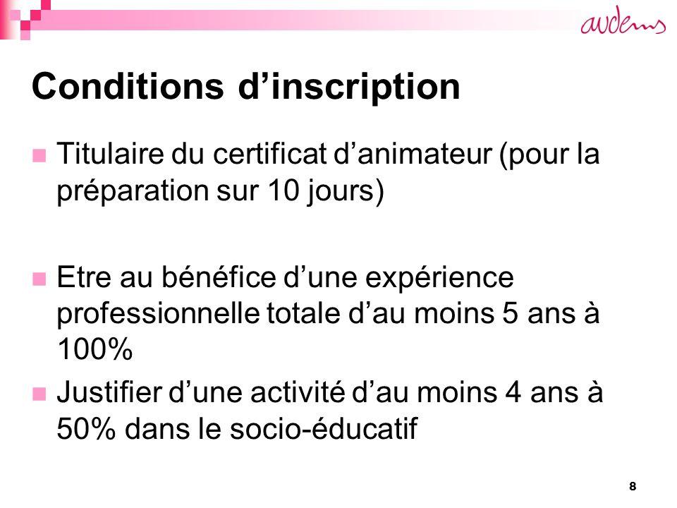 8 Conditions dinscription Titulaire du certificat danimateur (pour la préparation sur 10 jours) Etre au bénéfice dune expérience professionnelle totale dau moins 5 ans à 100% Justifier dune activité dau moins 4 ans à 50% dans le socio-éducatif
