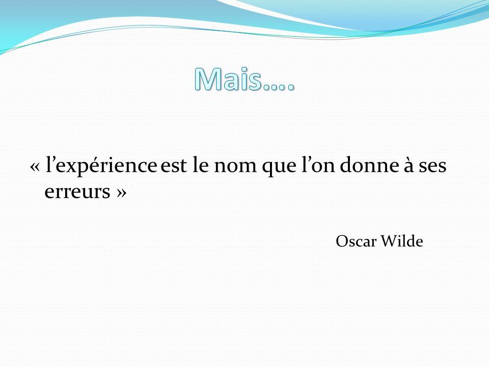 « lexpérience est le nom que lon donne à ses erreurs » Oscar Wilde