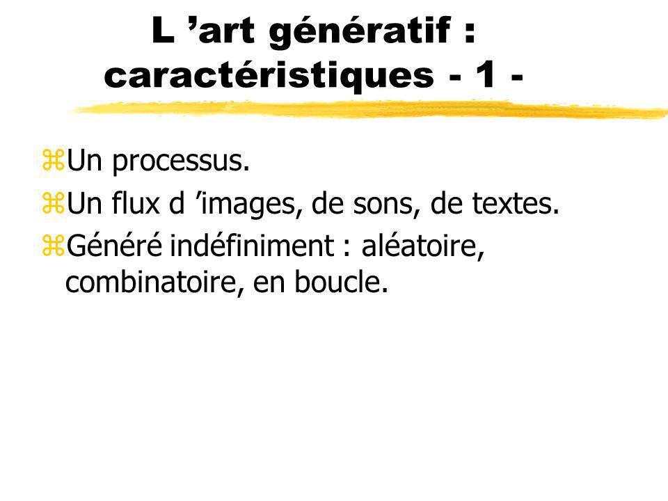 L art génératif : caractéristiques - 1 - zUn processus. zUn flux d images, de sons, de textes. zGénéré indéfiniment : aléatoire, combinatoire, en bouc