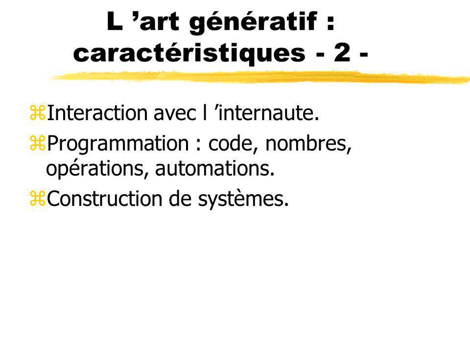L art génératif : caractéristiques - 2 - zInteraction avec l internaute. zProgrammation : code, nombres, opérations, automations. zConstruction de sys