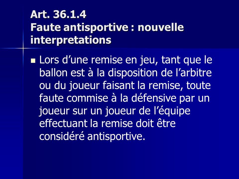 Art. 36.1.4 Faute antisportive : nouvelle interpretations Lors dune remise en jeu, tant que le ballon est à la disposition de larbitre ou du joueur fa