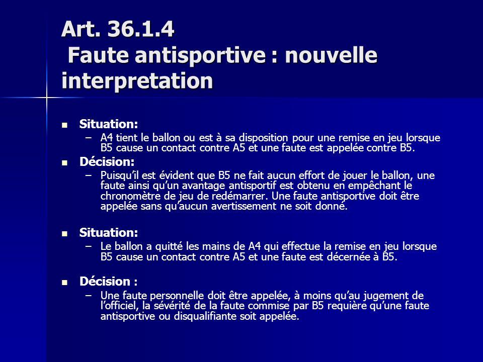 Art. 36.1.4 Faute antisportive : nouvelle interpretation Situation: – –A4 tient le ballon ou est à sa disposition pour une remise en jeu lorsque B5 ca