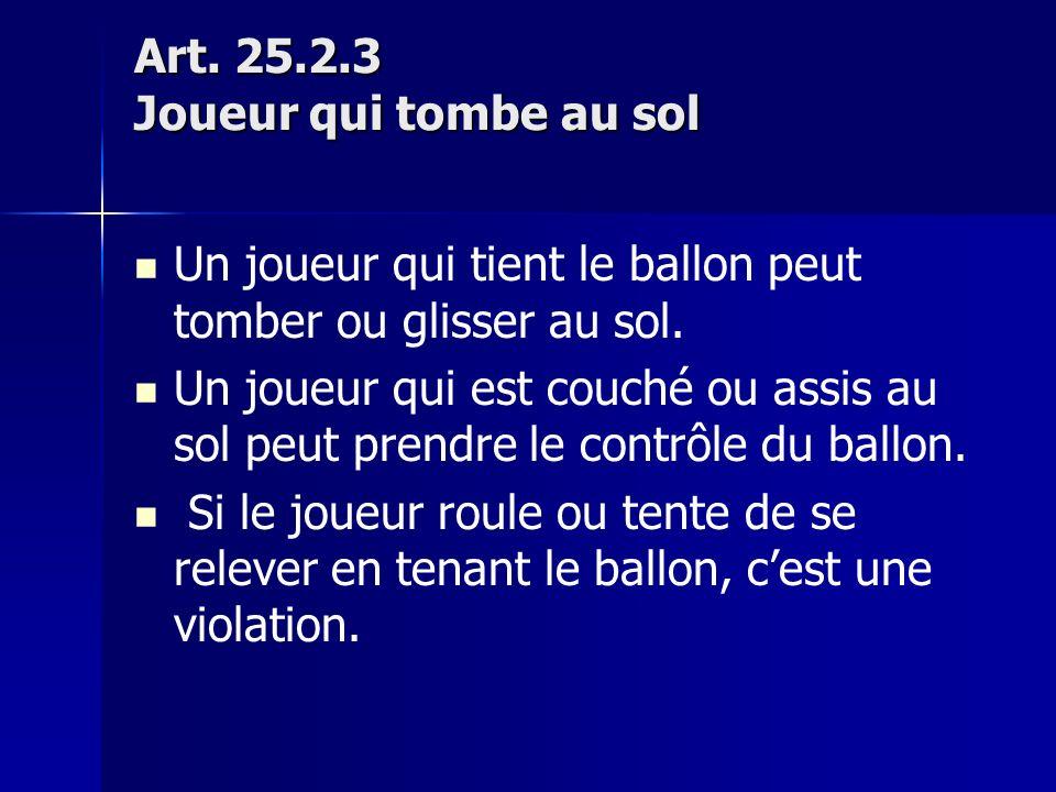 Art. 25.2.3 Joueur qui tombe au sol Un joueur qui tient le ballon peut tomber ou glisser au sol.