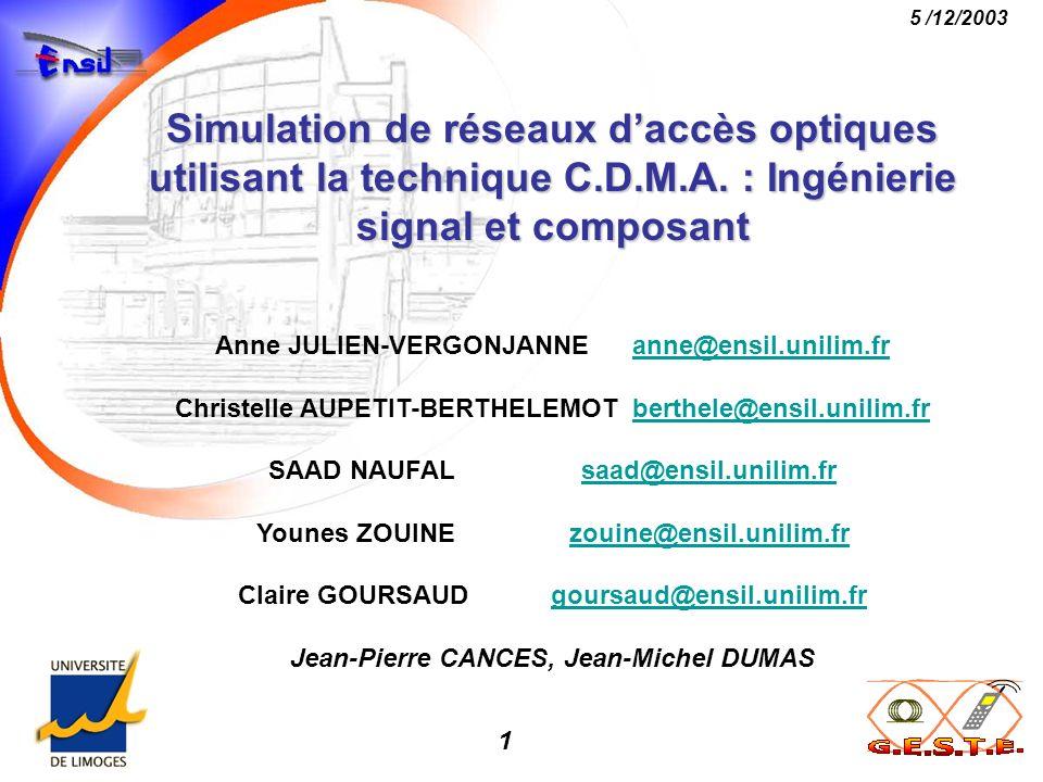 1 5 /12/2003 Simulation de réseaux daccès optiques utilisant la technique C.D.M.A. : Ingénierie signal et composant Anne JULIEN-VERGONJANNEanne@ensil.