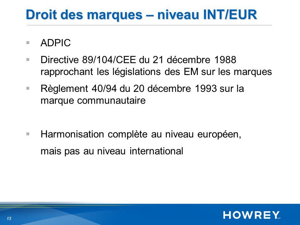 13 Droit des marques – niveau INT/EUR ADPIC Directive 89/104/CEE du 21 décembre 1988 rapprochant les législations des EM sur les marques Règlement 40/94 du 20 décembre 1993 sur la marque communautaire Harmonisation complète au niveau européen, mais pas au niveau international