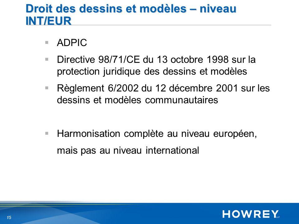 15 Droit des dessins et modèles – niveau INT/EUR ADPIC Directive 98/71/CE du 13 octobre 1998 sur la protection juridique des dessins et modèles Règlement 6/2002 du 12 décembre 2001 sur les dessins et modèles communautaires Harmonisation complète au niveau européen, mais pas au niveau international