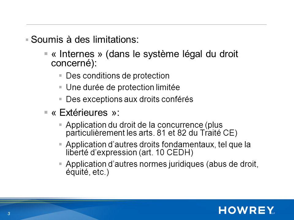 3 Soumis à des limitations: « Internes » (dans le système légal du droit concerné): Des conditions de protection Une durée de protection limitée Des exceptions aux droits conférés « Extérieures »: Application du droit de la concurrence (plus particulièrement les arts.