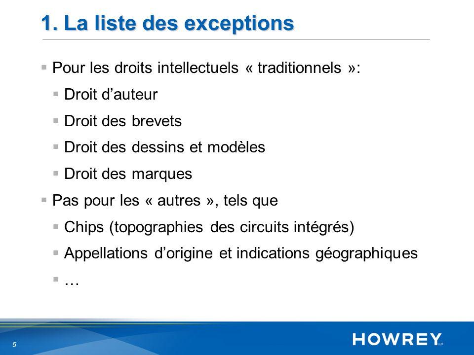 5 1. La liste des exceptions Pour les droits intellectuels « traditionnels »: Droit dauteur Droit des brevets Droit des dessins et modèles Droit des m