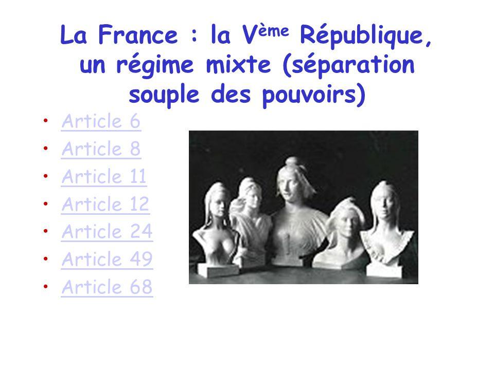 La France : la V ème République, un régime mixte (séparation souple des pouvoirs) Article 6 Article 8 Article 11 Article 12 Article 24 Article 49 Arti