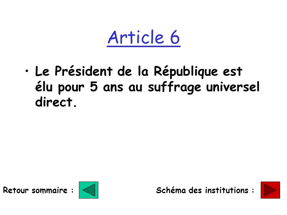Article 6 Le Président de la République est élu pour 5 ans au suffrage universel direct. Retour sommaire :Schéma des institutions :