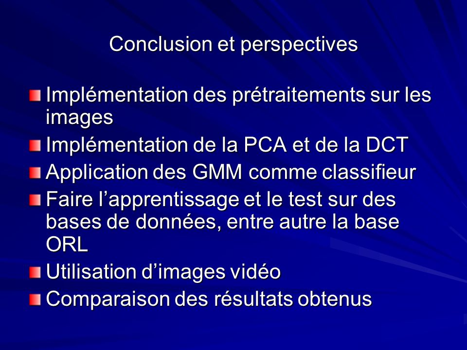 Conclusion et perspectives Implémentation des prétraitements sur les images Implémentation de la PCA et de la DCT Application des GMM comme classifieu