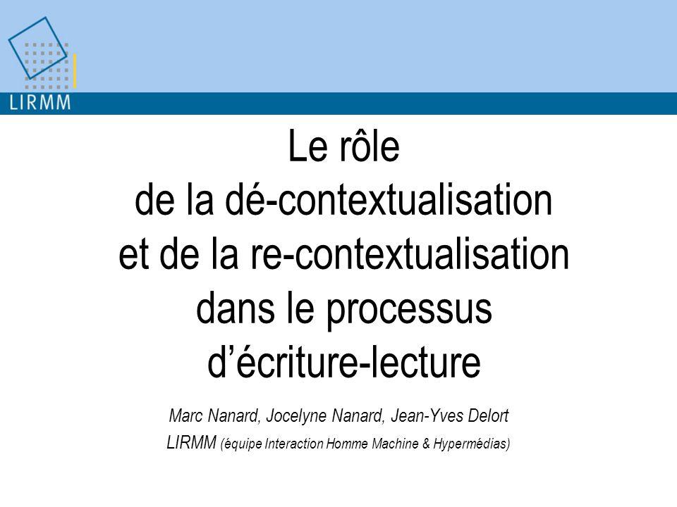 Le rôle de la dé-contextualisation et de la re-contextualisation dans le processus décriture-lecture Marc Nanard, Jocelyne Nanard, Jean-Yves Delort LIRMM (équipe Interaction Homme Machine & Hypermédias)