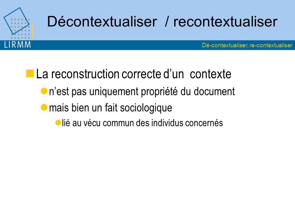 Décontextualiser / recontextualiser La reconstruction correcte dun contexte nest pas uniquement propriété du document mais bien un fait sociologique lié au vécu commun des individus concernés Dé-contextualiser, re-contextualiser