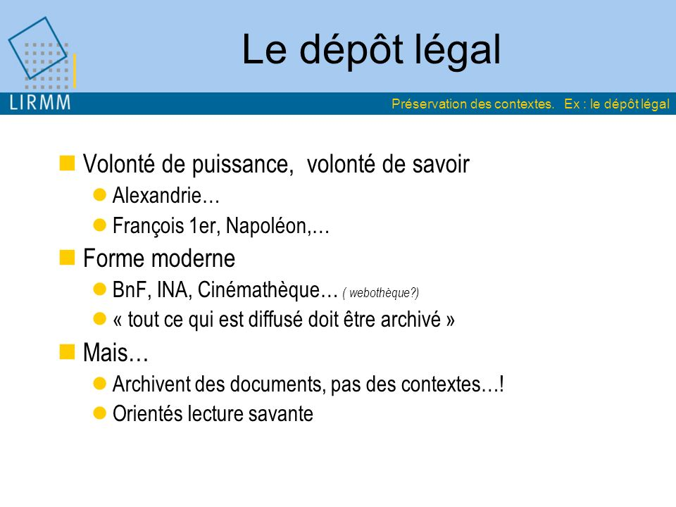 Le dépôt légal Volonté de puissance, volonté de savoir Alexandrie… François 1er, Napoléon,… Forme moderne BnF, INA, Cinémathèque… ( webothèque?) « tout ce qui est diffusé doit être archivé » Mais… Archivent des documents, pas des contextes….