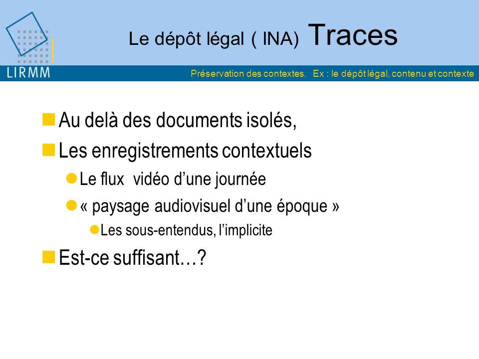 Le dépôt légal ( INA) Traces Au delà des documents isolés, Les enregistrements contextuels Le flux vidéo dune journée « paysage audiovisuel dune époque » Les sous-entendus, limplicite Est-ce suffisant….