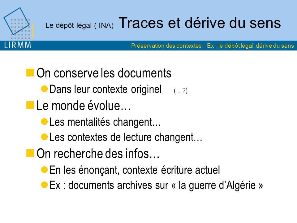 Le dépôt légal ( INA) Traces et dérive du sens On conserve les documents Dans leur contexte originel (…?) Le monde évolue… Les mentalités changent… Le