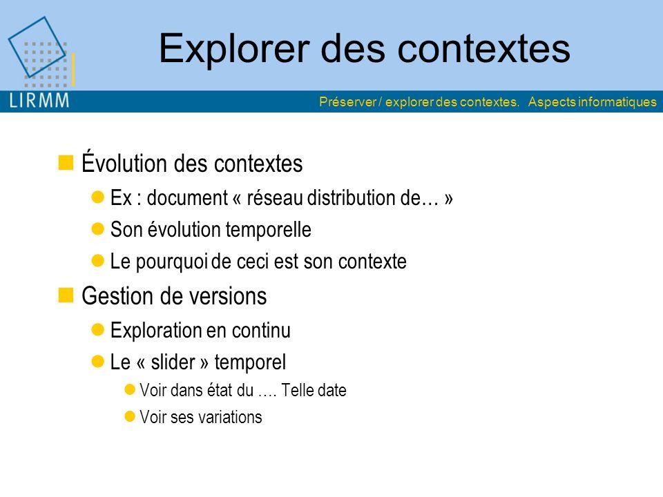 Explorer des contextes Évolution des contextes Ex : document « réseau distribution de… » Son évolution temporelle Le pourquoi de ceci est son contexte Gestion de versions Exploration en continu Le « slider » temporel Voir dans état du ….