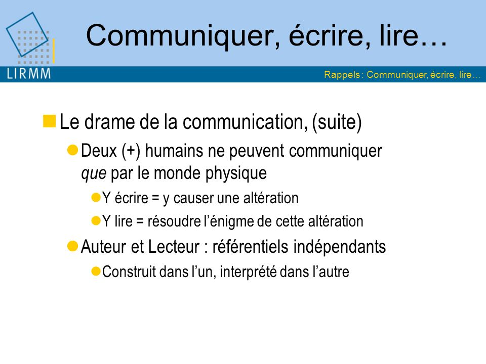 Le drame de la communication, (suite) Deux (+) humains ne peuvent communiquer que par le monde physique Y écrire = y causer une altération Y lire = ré