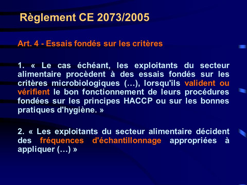 Règlement CE 2073/2005 Art. 4 - Essais fondés sur les critères 1. « Le cas échéant, les exploitants du secteur alimentaire procèdent à des essais fond