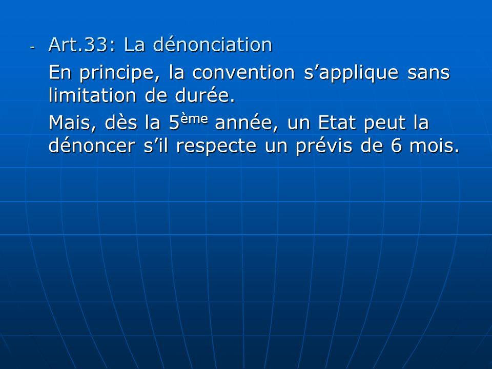 - Art.33: La dénonciation En principe, la convention sapplique sans limitation de durée. Mais, dès la 5 ème année, un Etat peut la dénoncer sil respec