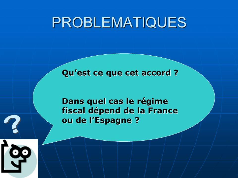PROBLEMATIQUES Quest ce que cet accord ? Dans quel cas le régime fiscal dépend de la France ou de lEspagne ?
