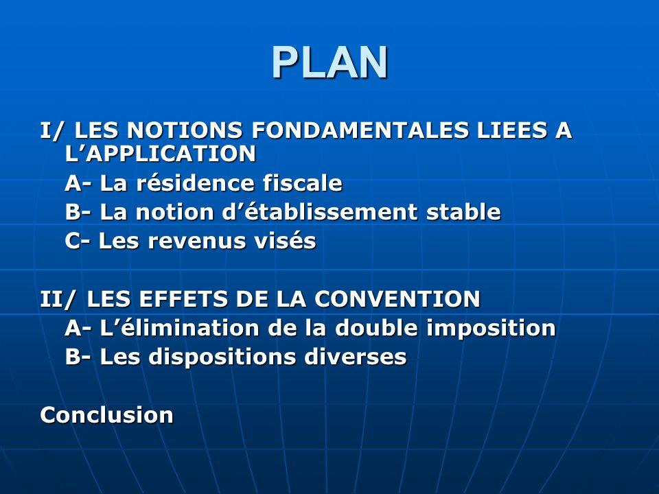 PLAN I/ LES NOTIONS FONDAMENTALES LIEES A LAPPLICATION A- La résidence fiscale B- La notion détablissement stable C- Les revenus visés II/ LES EFFETS