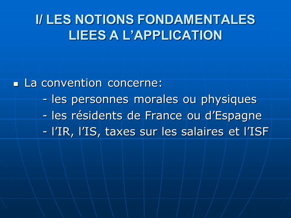 I/ LES NOTIONS FONDAMENTALES LIEES A LAPPLICATION La convention concerne: La convention concerne: - les personnes morales ou physiques - les résidents de France ou dEspagne - lIR, lIS, taxes sur les salaires et lISF