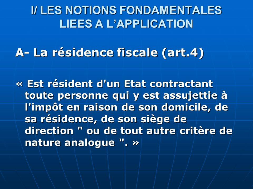 I/ LES NOTIONS FONDAMENTALES LIEES A LAPPLICATION A- La résidence fiscale (art.4) « Est résident d'un Etat contractant toute personne qui y est assuje