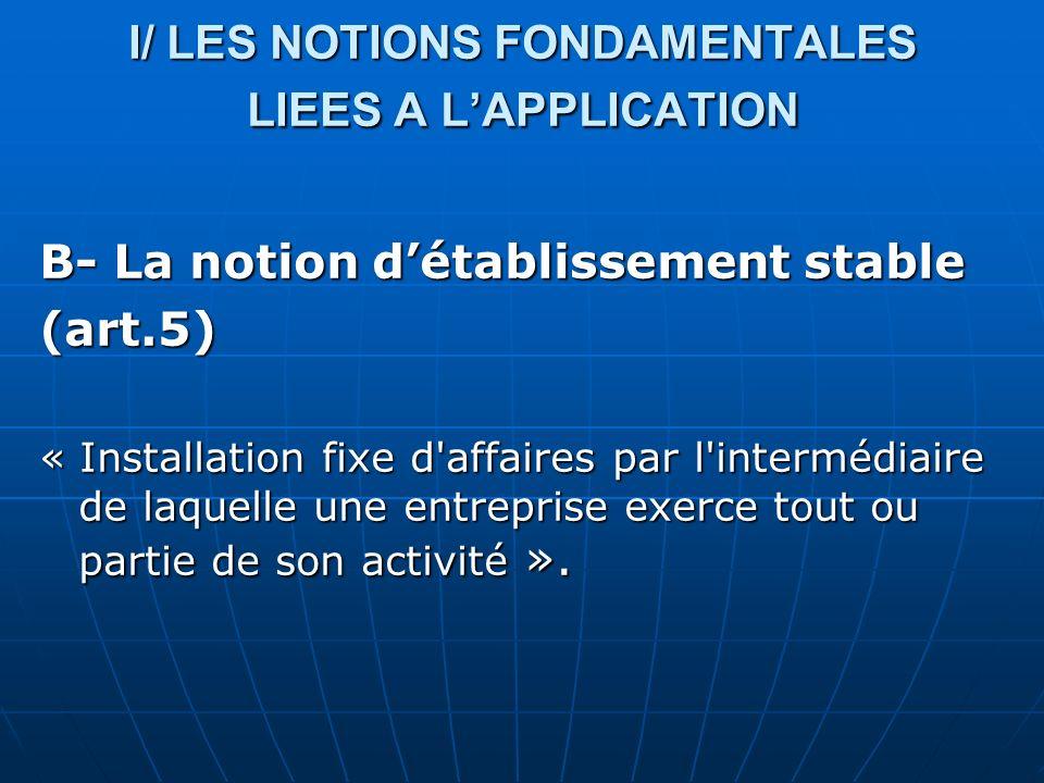 B- La notion détablissement stable (art.5) « Installation fixe d'affaires par l'intermédiaire de laquelle une entreprise exerce tout ou partie de son