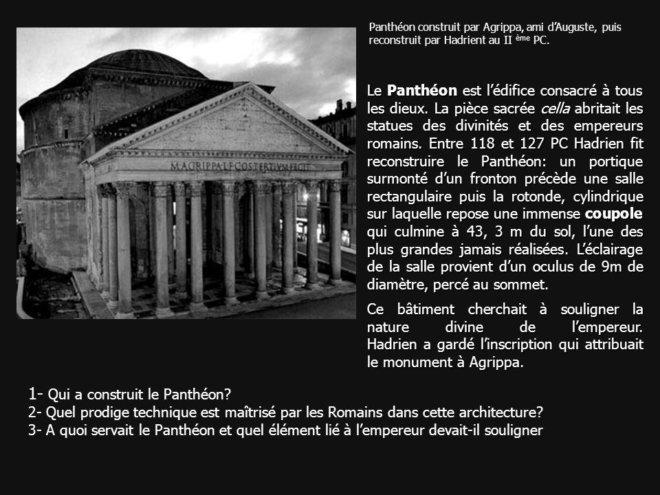 Panthéon construit par Agrippa, ami dAuguste, puis reconstruit par Hadrient au II ème PC. 1- Qui a construit le Panthéon? 2- Quel prodige technique es